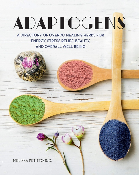 Adaptogens A Directory of Over 70 Healing Herbs for Energy, Stress Relief, Beauty, and Overall Well-Being