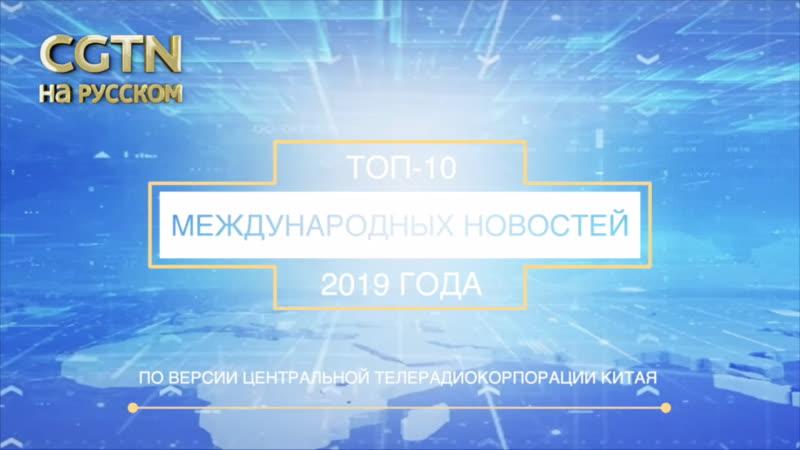 Топ 10 международных новостей 2019 года по версии Центральной телерадиокорпорации Китая