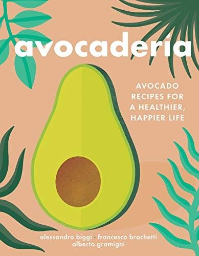 Avocaderia Avocado Recipes for a Healthier, Happier Life