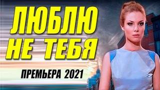 Обалденный фильм 2021! [ ЛЮБЛЮ НЕ ТЕБЯ ] Русские мелодармы 2021 новинки HD 1080P