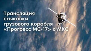 Стыковка грузового корабля «Прогресс МС-17» с МКС