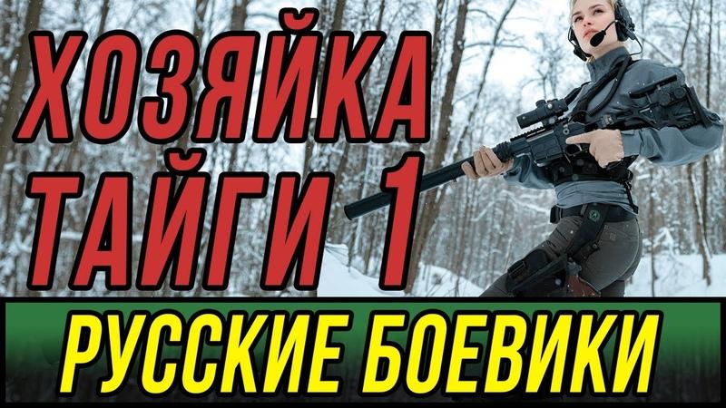 Захватывающий сериал про егеря Хозяйка Тайги Русские боевики 2019 новинки
