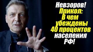 Невзоров! Прикол: В чем убеждены 40 процентов населения РФ!