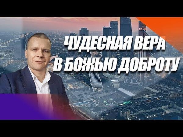 ЧУДЕСНАЯ ВЕРА В БОЖЬЮ ДОБРОТУ Андрей Яковишин