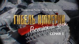Неизвестная Россия «Ну, как при царе». 1-я серия фильма «Гибель империи  Российский урок»