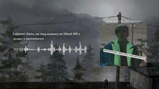 pirogov x adminofharem - Сайлент Хилл, но под музыку из Silent Hill 2