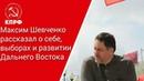 От первого лица: Максим Шевченко рассказал о себе, выборах и развитии Дальнего Востока