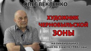 Олег Векленко - Ликвидатор: художник - май - июнь 1986 г. - Чернобыль