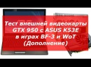 Тест внешней видеокарты GTX 950 c ASUS K53E в игра BF 3 и WoT Дополнение
