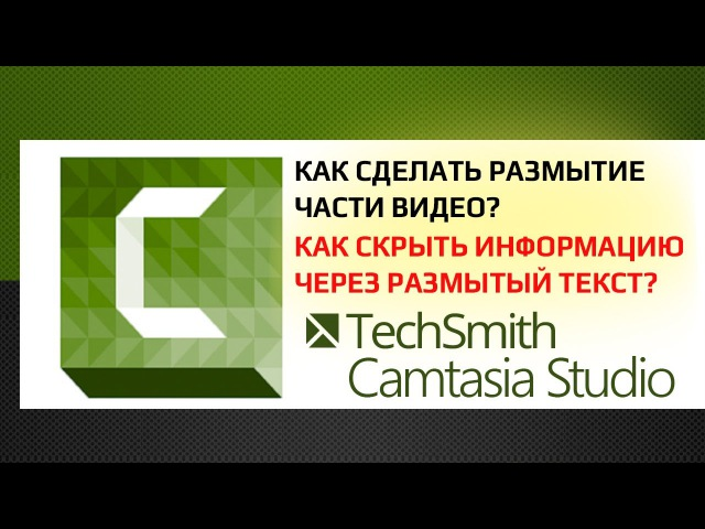 Camtasia Studio 9 Как сделать размытие части видео Как скрыть информацию через размытый текст