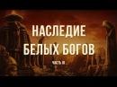 Наследие белых богов Часть 3 Георгий Сидоров