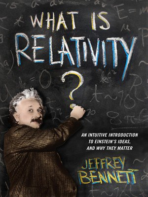 What Is Relativity - An Intuitive Introduction to Einstein s Ideas and Why They Matter