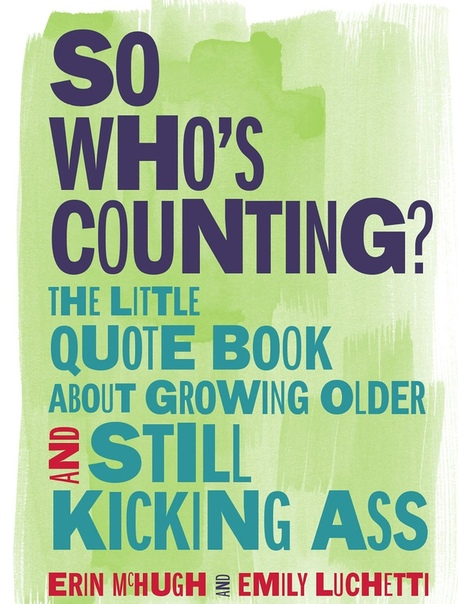 So Who's Counting The Little Quote Book About Growing Older and Still Kicking Ass