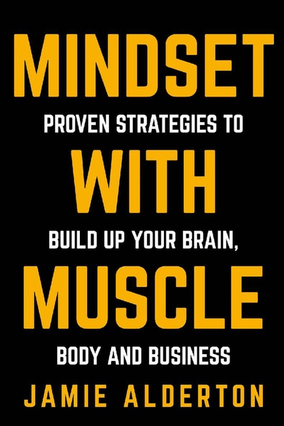 Mindset With Muscle Proven Strategies to Build Up Your Brain, Body and Business by Jamie Alderton