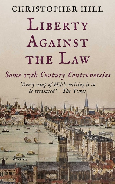 Liberty Against the Law Some Seventeenth-Century Controversies by Christopher Hill