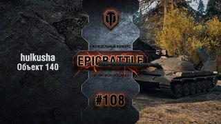 EpicBattle #108: hulkusha / Объект 140 World of Tanks