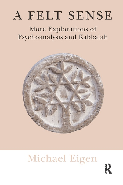 A Felt Sense More Explorations of Psychoanalysis and Kabbalah by Michael Eigen