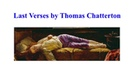Last Verses by Thomas Chatterton Romanticism poet died at age 17 his last 12 lines of poetry