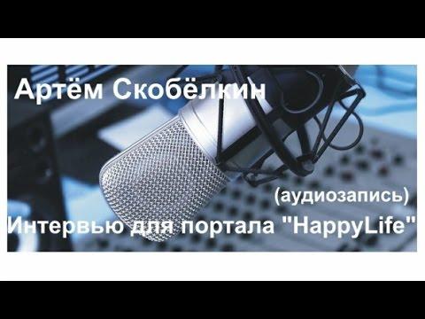 Интервью Артёма Скобёлкина порталу HappyLife аудио