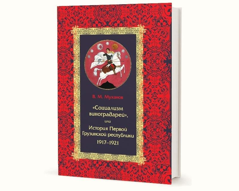 В.М. Муханов. «Социализм виноградарей», или История Первой Грузинской республики: 1917–1921 (2019)