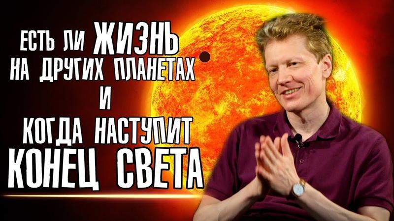 Есть ли жизнь на других планетах и когда наступит конец света. Сергей Попов