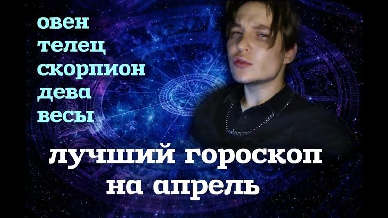 Лучший ГОРОСКОП на АПРЕЛЬ Овны тельца Девы Скорпионы и др