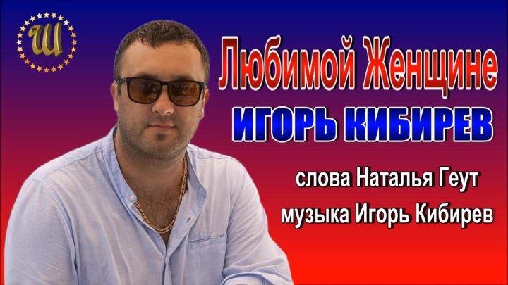 Игорь Кибирев Любимой Женщине сл Н Геут муз И Кибирев