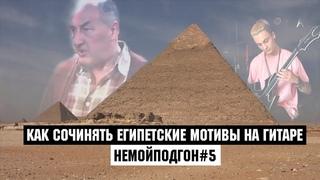 КАК СОЧИНЯТЬ ЕГИПЕТСКИЕ МОТИВЫ НА ГИТАРЕ | НЕМОЙПОДГОН#5