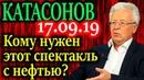 КАТАСОНОВ. Кому нужен этот спектакль с нефтью? 17.09.19