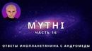 ОТВЕТЫ ПРИШЕЛЬЦА С АНДРОМЕДЫ - ЧАСТЬ 16 ИНОПЛАНЕТЯНИН МИТИ MYTHI