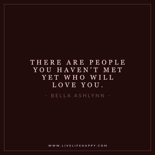 Существуют люди, которых ты еще не повстречал (haven't met yet), но которые полюбят тебя.