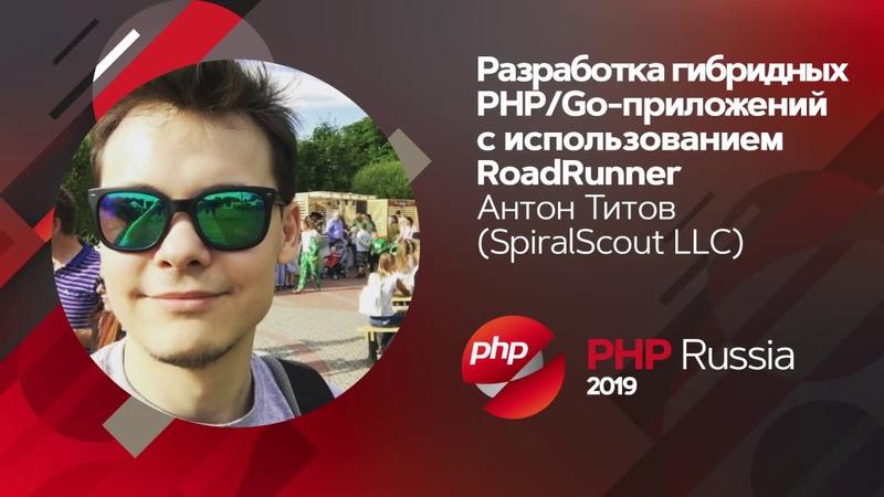 Разработка гибридных PHP/Go-приложений с использованием RoadRunner / Антон Титов (SpiralScout LLC)