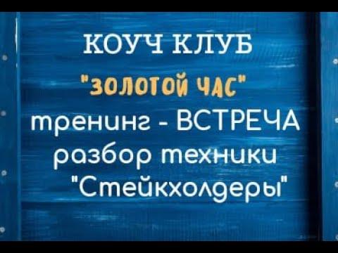2020 08 13 Коуч клуб Золотой Час Тренинг №7 Техника Сейкхолдеры