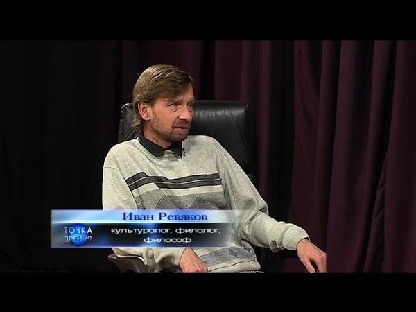 Иван Ревяков. Культуролог, филолог, философ. Точка зрения. 14.11.19