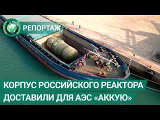 Корпус российского реактора доставили в Турцию для АЭС Аккую. ФАН-ТВ