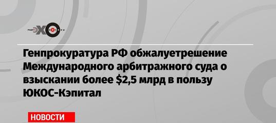Генпрокуратура РФ обжалуетрешение Международного арбитражного суда о взыскании более $2,5 млрд в пользу..