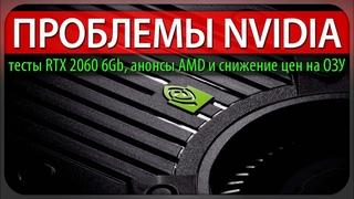 ПРОБЛЕМЫ NVIDIA, тесты RTX 2060 6Gb в играх, анонсы AMD и снижение цен на память